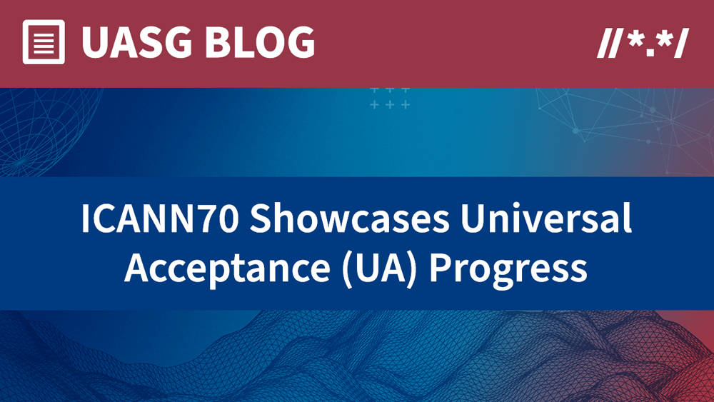 ICANN70 Showcases Universal Acceptance (UA) Progress